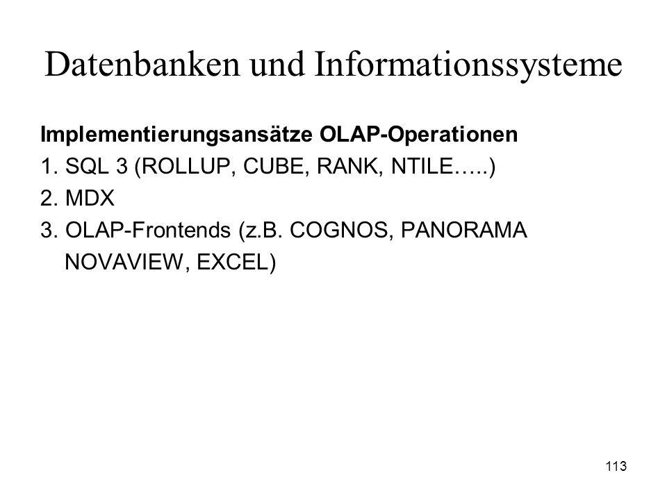 113 Datenbanken und Informationssysteme Implementierungsansätze OLAP-Operationen 1. SQL 3 (ROLLUP, CUBE, RANK, NTILE…..) 2. MDX 3. OLAP-Frontends (z.B