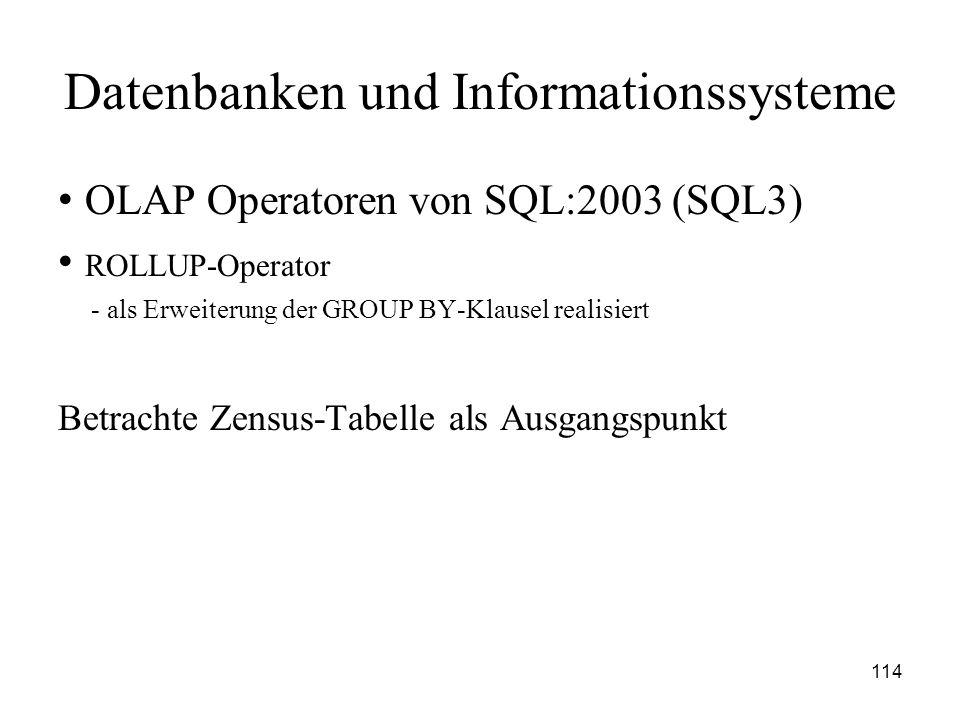 114 Datenbanken und Informationssysteme OLAP Operatoren von SQL:2003 (SQL3) ROLLUP-Operator - als Erweiterung der GROUP BY-Klausel realisiert Betracht