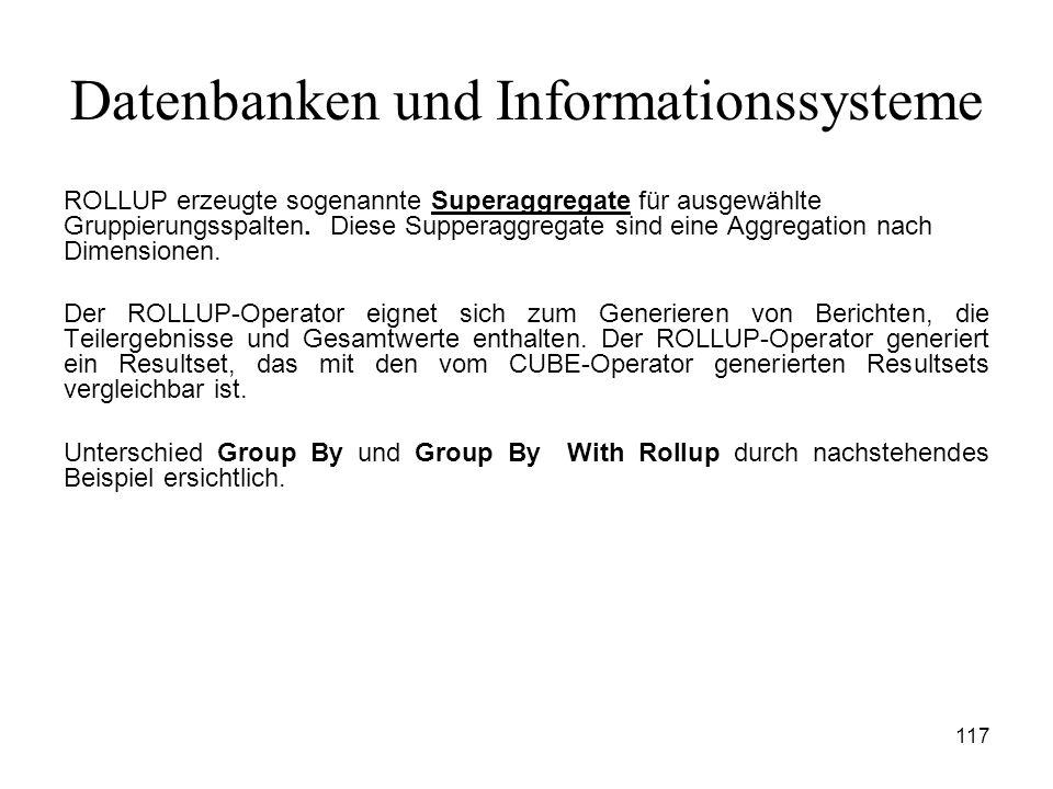 117 Datenbanken und Informationssysteme ROLLUP erzeugte sogenannte Superaggregate für ausgewählte Gruppierungsspalten. Diese Supperaggregate sind eine