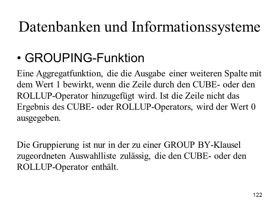 122 Datenbanken und Informationssysteme GROUPING-Funktion Eine Aggregatfunktion, die die Ausgabe einer weiteren Spalte mit dem Wert 1 bewirkt, wenn di