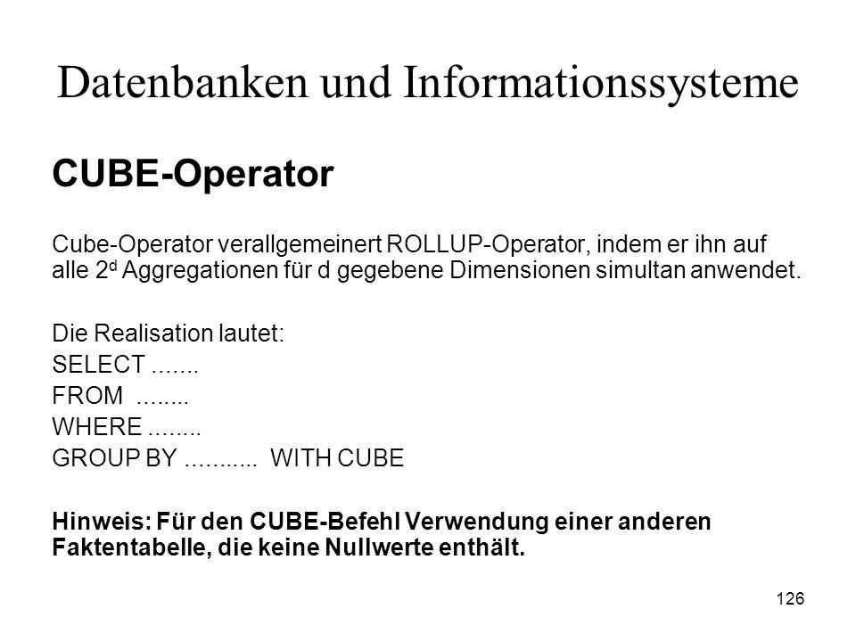 126 Datenbanken und Informationssysteme CUBE-Operator Cube-Operator verallgemeinert ROLLUP-Operator, indem er ihn auf alle 2 d Aggregationen für d geg