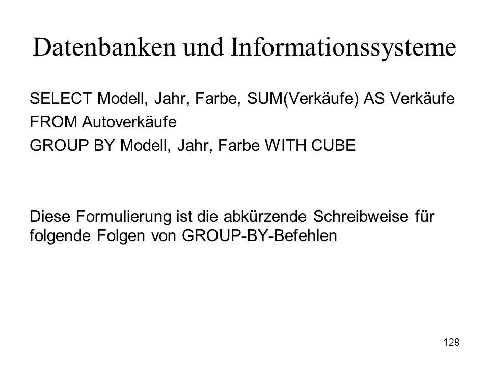 128 Datenbanken und Informationssysteme SELECT Modell, Jahr, Farbe, SUM(Verkäufe) AS Verkäufe FROM Autoverkäufe GROUP BY Modell, Jahr, Farbe WITH CUBE