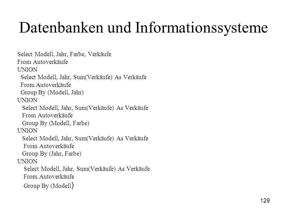 129 Datenbanken und Informationssysteme Select Modell, Jahr, Farbe, Verkäufe From Autoverkäufe UNION Select Modell, Jahr, Sum(Verkäufe) As Verkäufe Fr