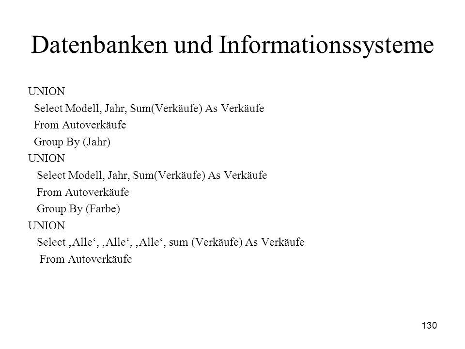 130 Datenbanken und Informationssysteme UNION Select Modell, Jahr, Sum(Verkäufe) As Verkäufe From Autoverkäufe Group By (Jahr) UNION Select Modell, Ja
