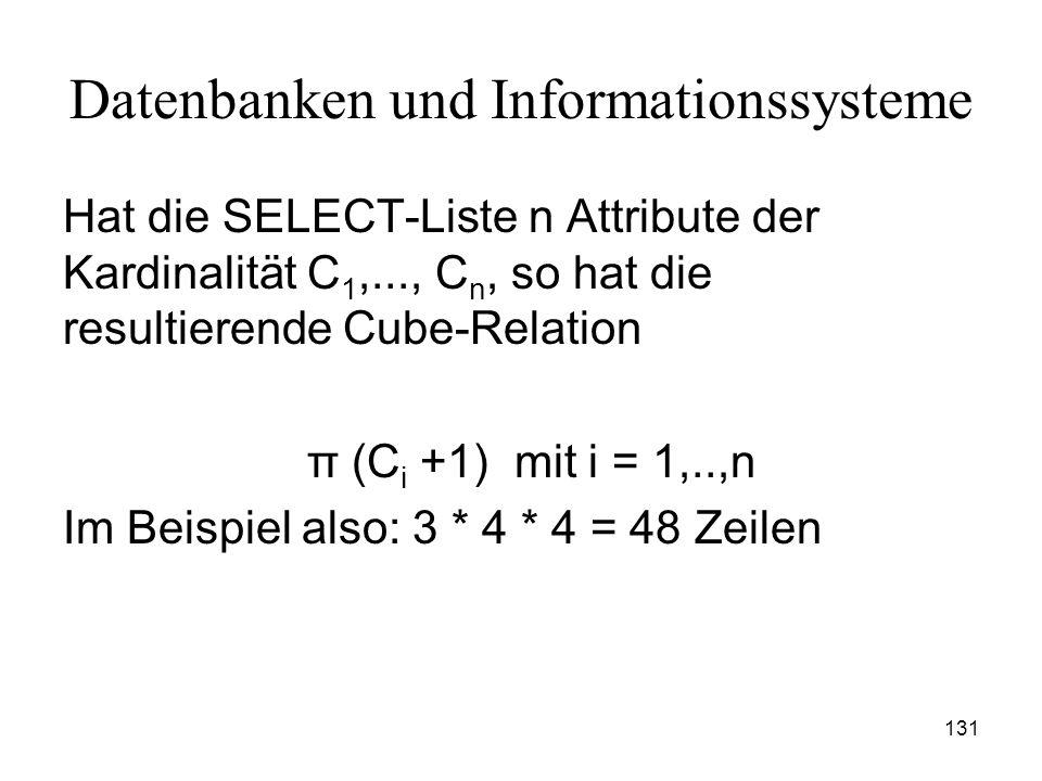 131 Datenbanken und Informationssysteme Hat die SELECT-Liste n Attribute der Kardinalität C 1,..., C n, so hat die resultierende Cube-Relation π (C i