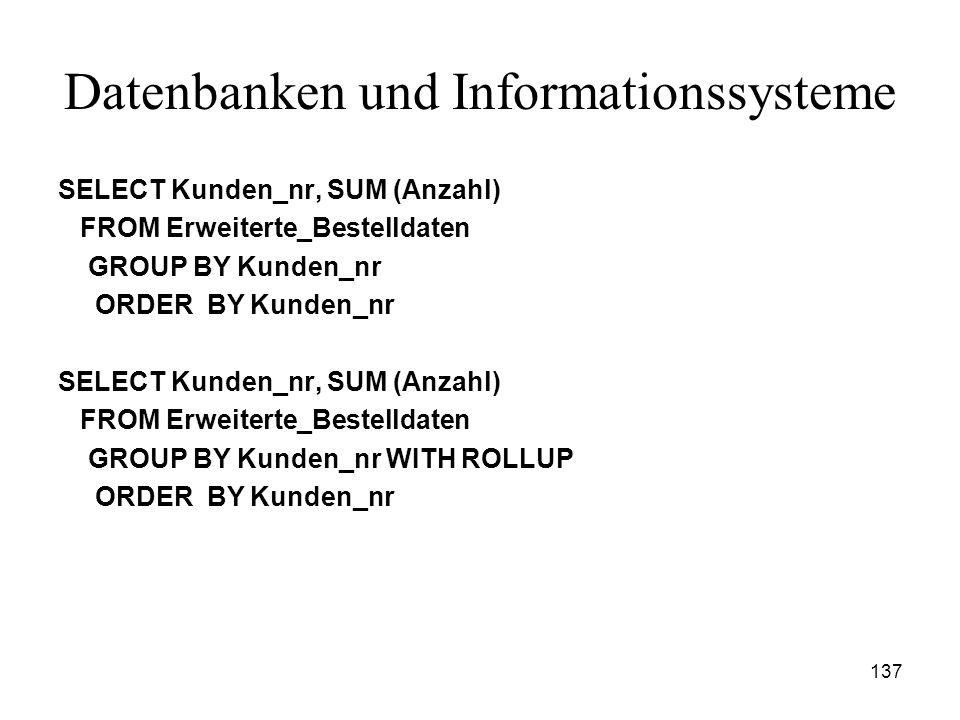 137 Datenbanken und Informationssysteme SELECT Kunden_nr, SUM (Anzahl) FROM Erweiterte_Bestelldaten GROUP BY Kunden_nr ORDER BY Kunden_nr SELECT Kunde