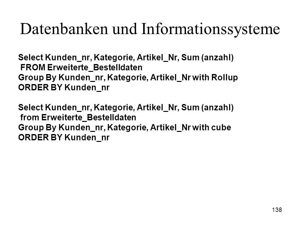 138 Datenbanken und Informationssysteme Select Kunden_nr, Kategorie, Artikel_Nr, Sum (anzahl) FROM Erweiterte_Bestelldaten Group By Kunden_nr, Kategor