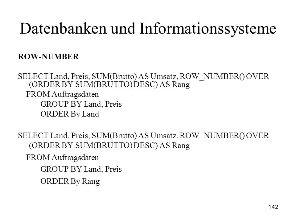 142 Datenbanken und Informationssysteme ROW-NUMBER SELECT Land, Preis, SUM(Brutto) AS Umsatz, ROW_NUMBER() OVER (ORDER BY SUM(BRUTTO) DESC) AS Rang FR