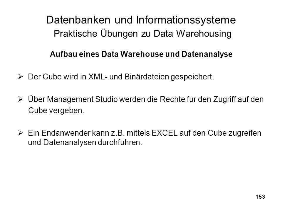 153 Datenbanken und Informationssysteme Praktische Übungen zu Data Warehousing Aufbau eines Data Warehouse und Datenanalyse Der Cube wird in XML- und