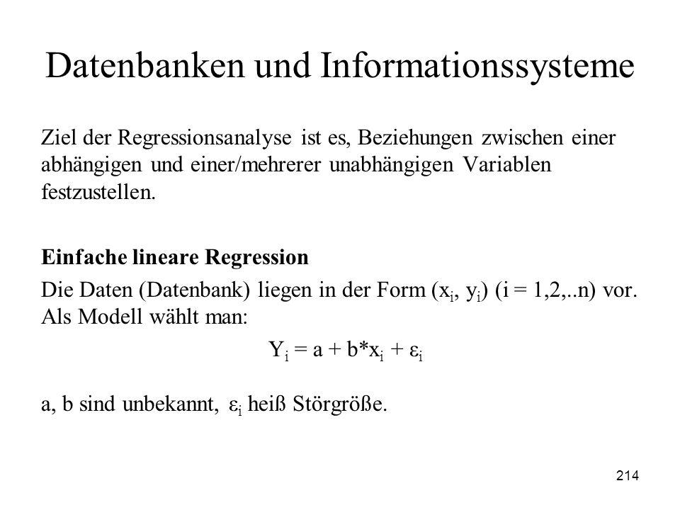 214 Datenbanken und Informationssysteme Ziel der Regressionsanalyse ist es, Beziehungen zwischen einer abhängigen und einer/mehrerer unabhängigen Vari