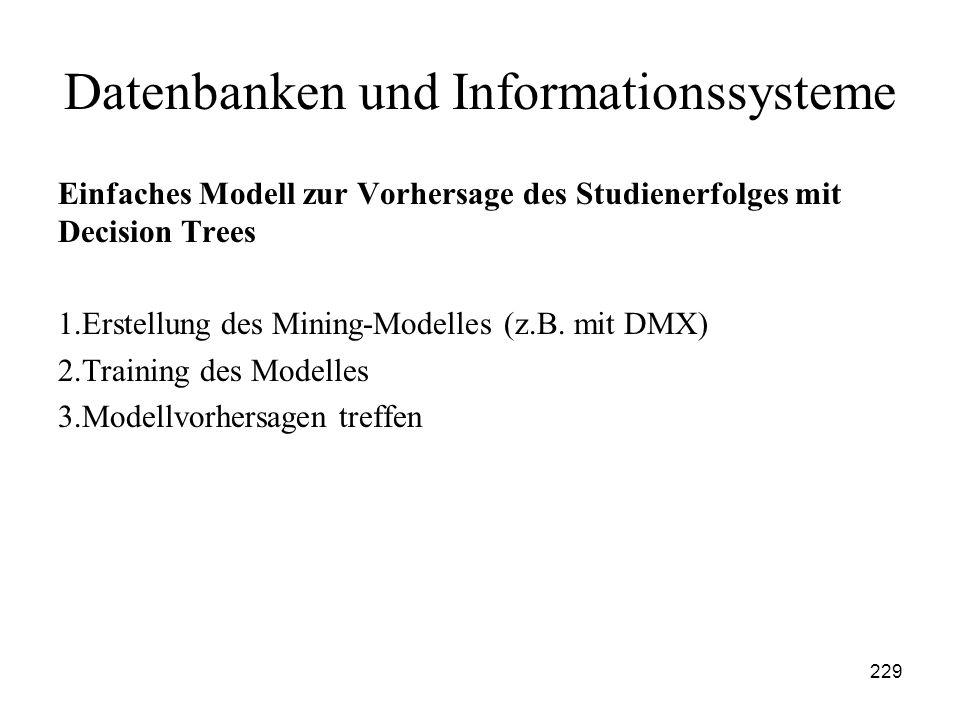 229 Datenbanken und Informationssysteme Einfaches Modell zur Vorhersage des Studienerfolges mit Decision Trees 1.Erstellung des Mining-Modelles (z.B.