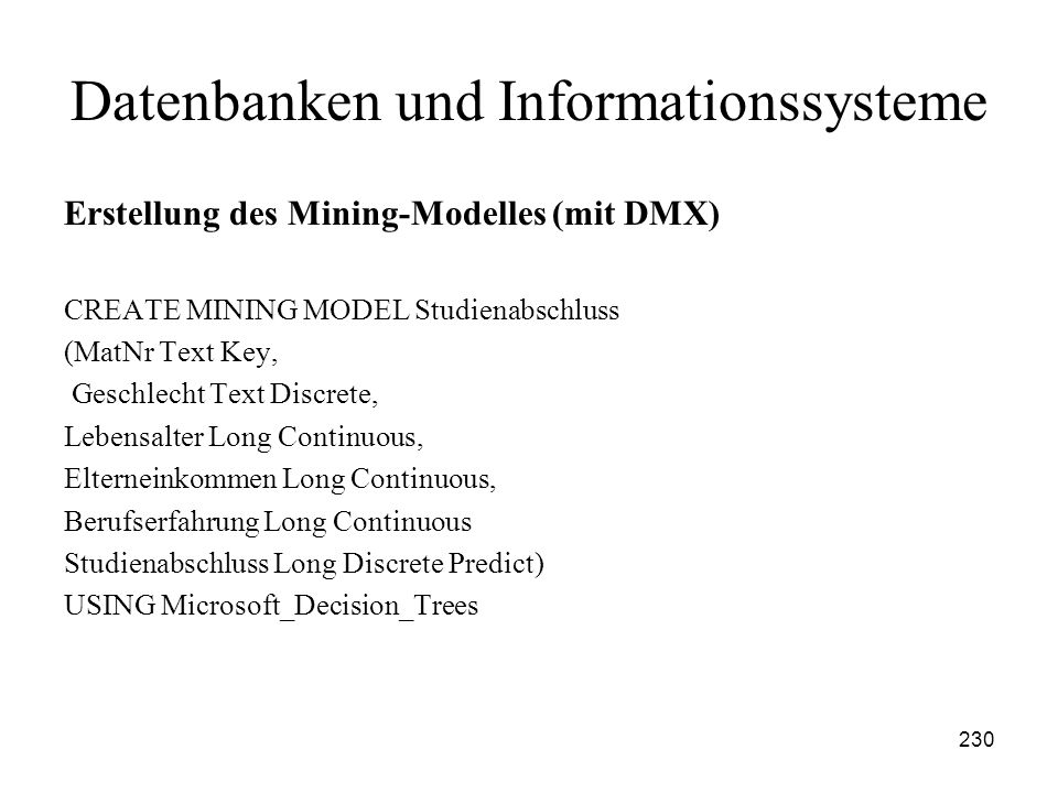 230 Datenbanken und Informationssysteme Erstellung des Mining-Modelles (mit DMX) CREATE MINING MODEL Studienabschluss (MatNr Text Key, Geschlecht Text