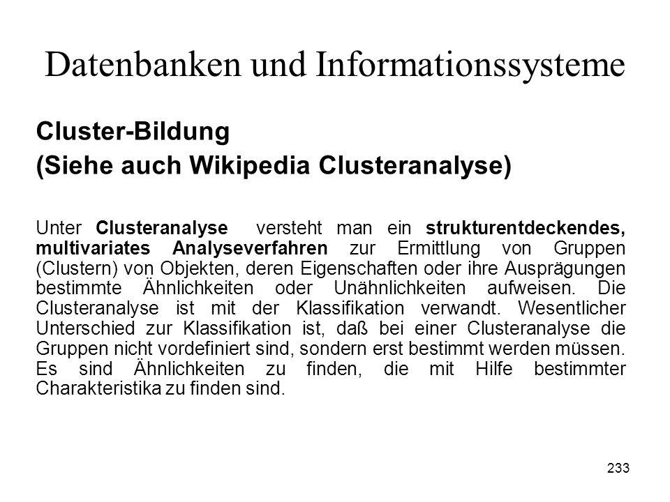 233 Datenbanken und Informationssysteme Cluster-Bildung (Siehe auch Wikipedia Clusteranalyse) Unter Clusteranalyse versteht man ein strukturentdeckend