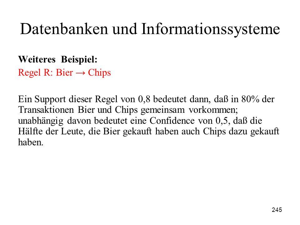 245 Datenbanken und Informationssysteme Weiteres Beispiel: Regel R: Bier Chips Ein Support dieser Regel von 0,8 bedeutet dann, daß in 80% der Transakt