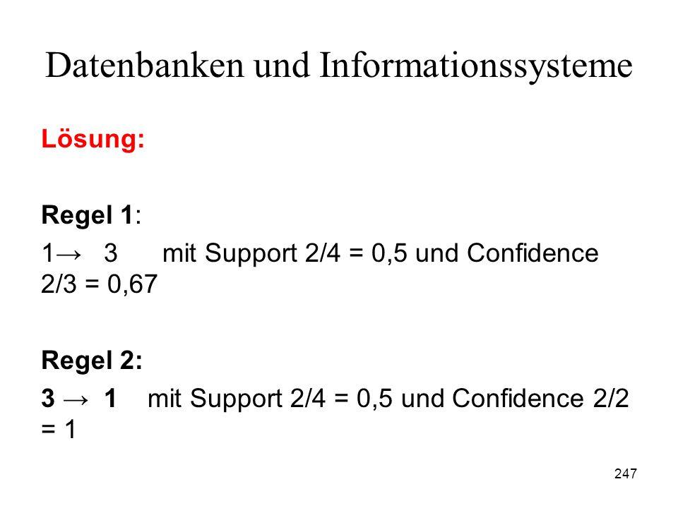247 Datenbanken und Informationssysteme Lösung: Regel 1: 1 3 mit Support 2/4 = 0,5 und Confidence 2/3 = 0,67 Regel 2: 3 1 mit Support 2/4 = 0,5 und Co