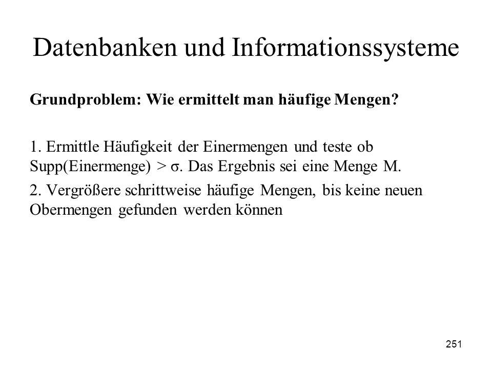 251 Datenbanken und Informationssysteme Grundproblem: Wie ermittelt man häufige Mengen? 1. Ermittle Häufigkeit der Einermengen und teste ob Supp(Einer