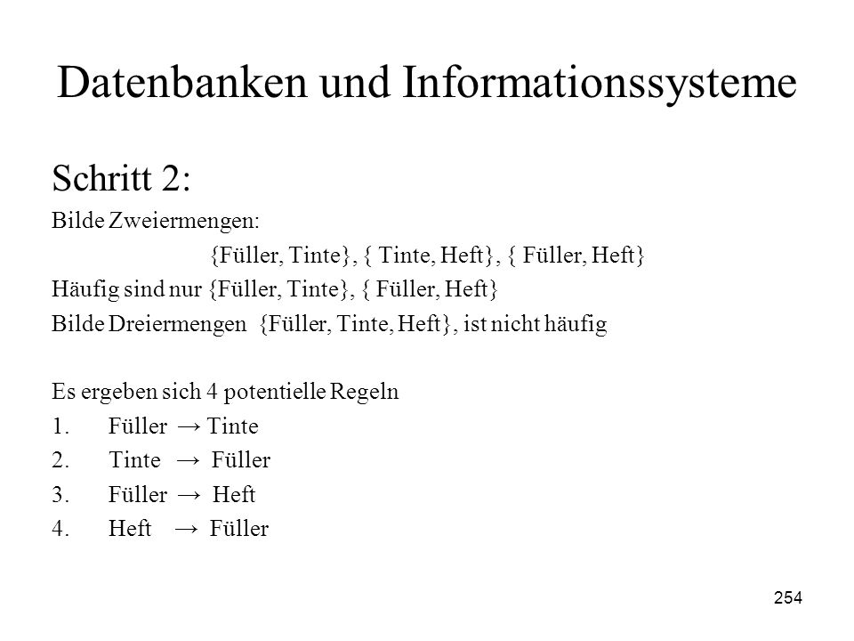 254 Datenbanken und Informationssysteme Schritt 2: Bilde Zweiermengen: {Füller, Tinte}, { Tinte, Heft}, { Füller, Heft} Häufig sind nur {Füller, Tinte