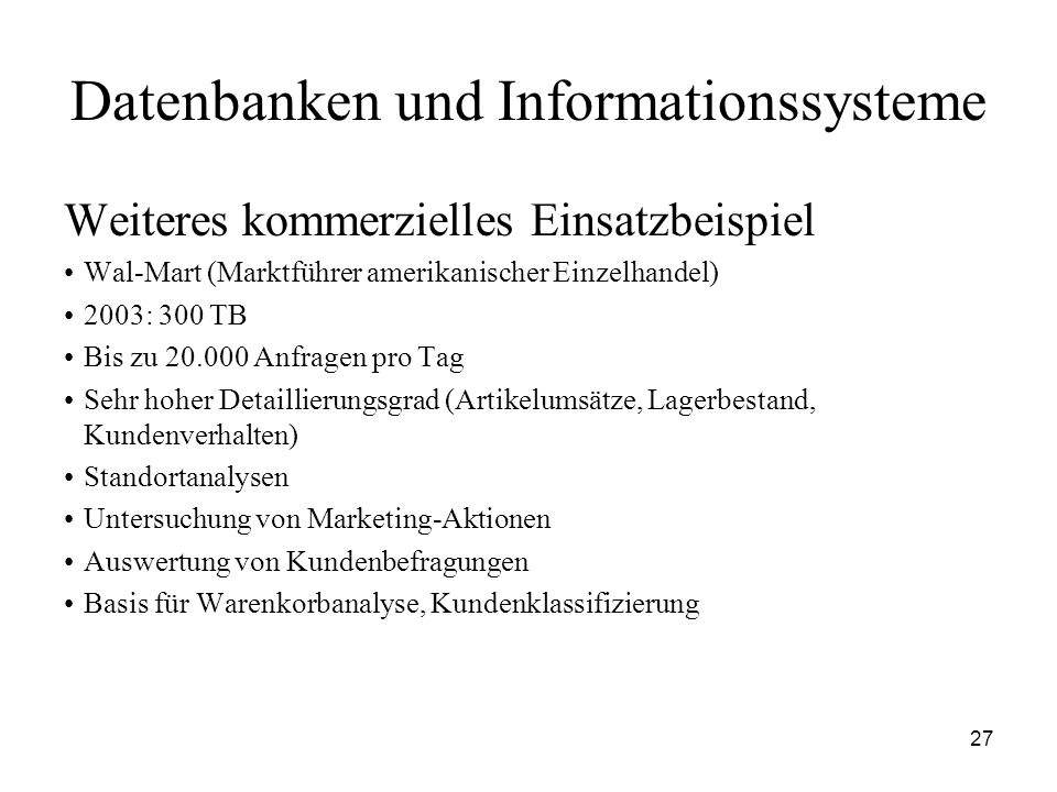 27 Datenbanken und Informationssysteme Weiteres kommerzielles Einsatzbeispiel Wal-Mart (Marktführer amerikanischer Einzelhandel) 2003: 300 TB Bis zu 2