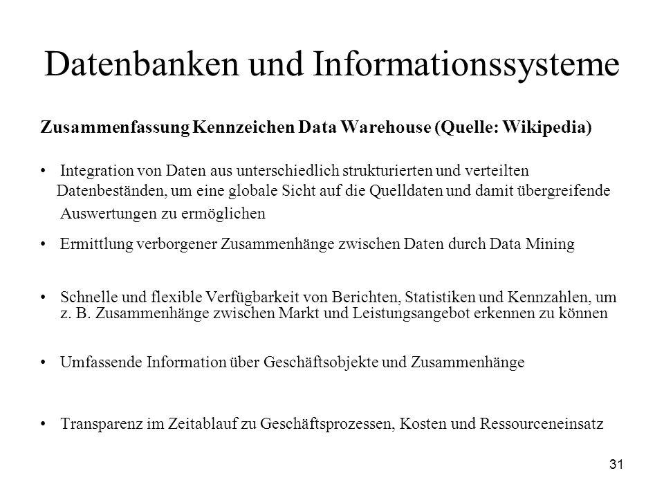 31 Datenbanken und Informationssysteme Zusammenfassung Kennzeichen Data Warehouse (Quelle: Wikipedia) Integration von Daten aus unterschiedlich strukt