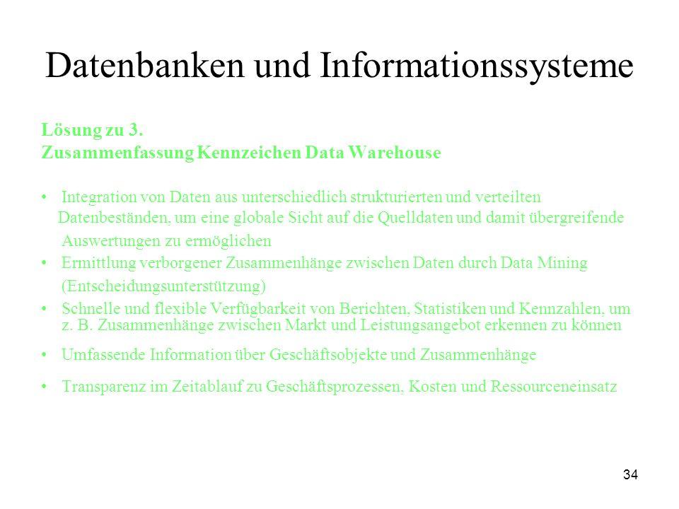 34 Datenbanken und Informationssysteme Lösung zu 3. Zusammenfassung Kennzeichen Data Warehouse Integration von Daten aus unterschiedlich strukturierte