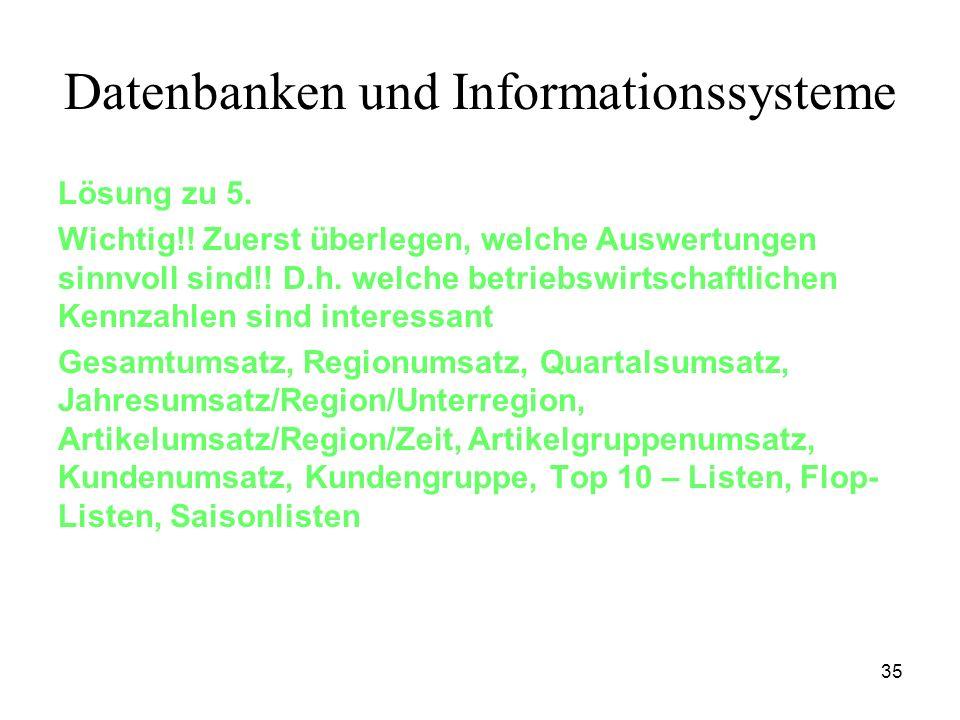 35 Datenbanken und Informationssysteme Lösung zu 5. Wichtig!! Zuerst überlegen, welche Auswertungen sinnvoll sind!! D.h. welche betriebswirtschaftlich