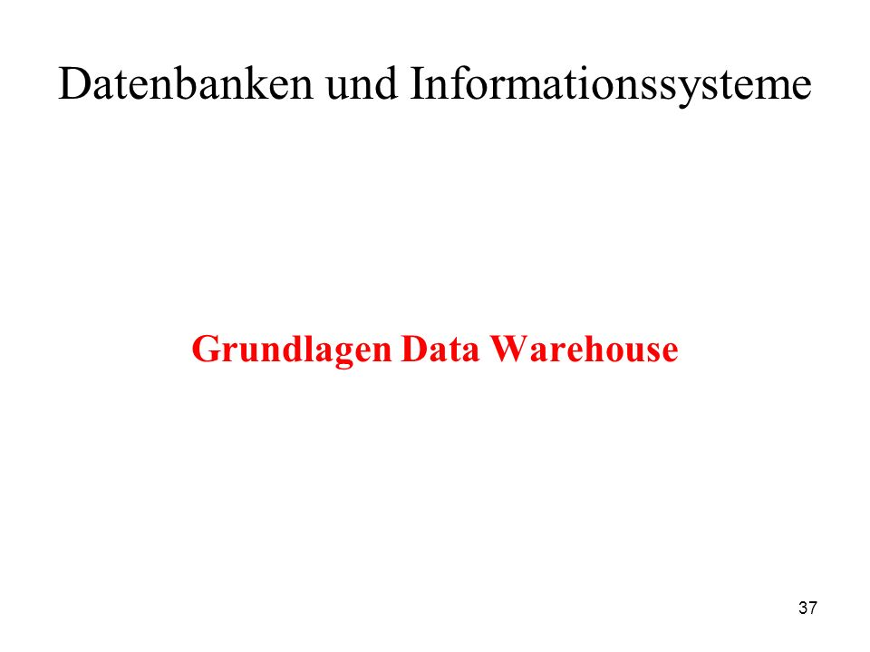 37 Datenbanken und Informationssysteme Grundlagen Data Warehouse