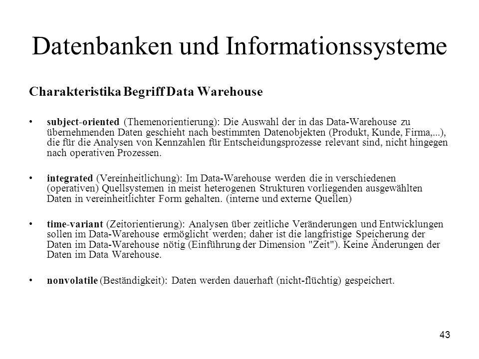 43 Datenbanken und Informationssysteme Charakteristika Begriff Data Warehouse subject-oriented (Themenorientierung): Die Auswahl der in das Data-Wareh