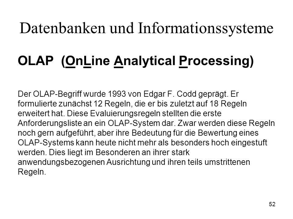 52 Datenbanken und Informationssysteme OLAP (OnLine Analytical Processing) Der OLAP-Begriff wurde 1993 von Edgar F. Codd geprägt. Er formulierte zunäc