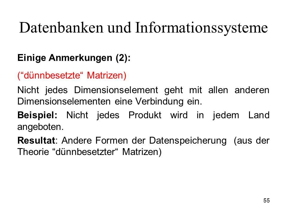 55 Datenbanken und Informationssysteme Einige Anmerkungen (2): (dünnbesetzte Matrizen) Nicht jedes Dimensionselement geht mit allen anderen Dimensions