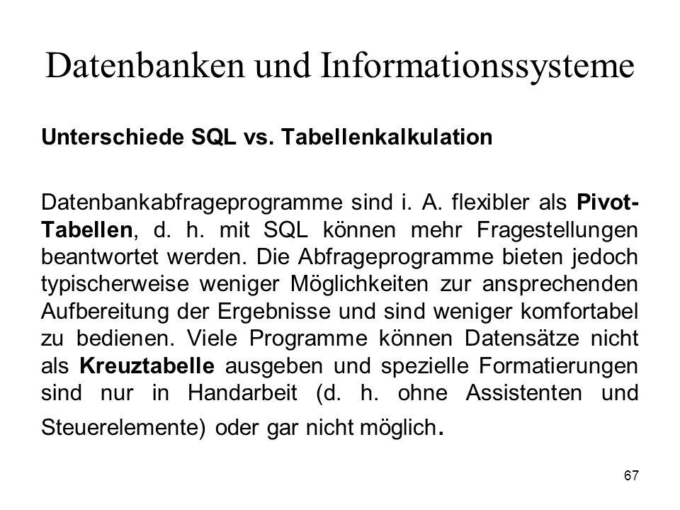 67 Datenbanken und Informationssysteme Unterschiede SQL vs. Tabellenkalkulation Datenbankabfrageprogramme sind i. A. flexibler als Pivot- Tabellen, d.