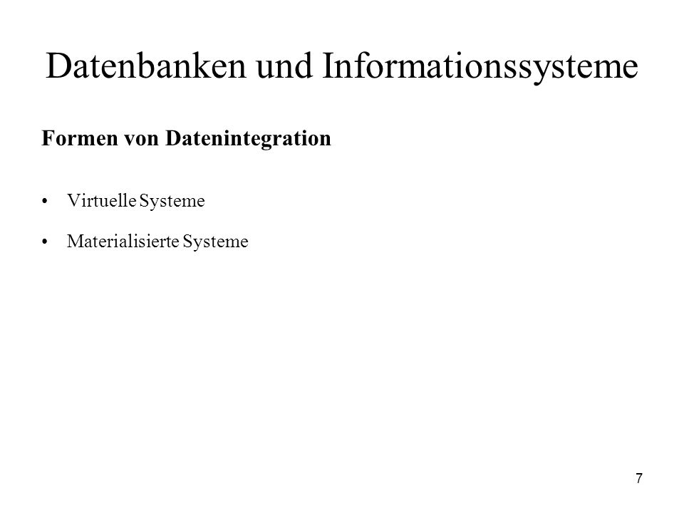 7 Datenbanken und Informationssysteme Formen von Datenintegration Virtuelle Systeme Materialisierte Systeme