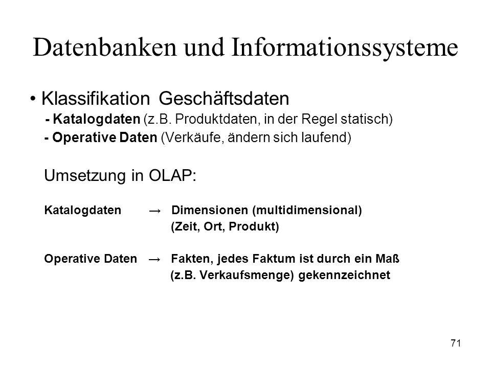 71 Datenbanken und Informationssysteme Klassifikation Geschäftsdaten - Katalogdaten (z.B. Produktdaten, in der Regel statisch) - Operative Daten (Verk