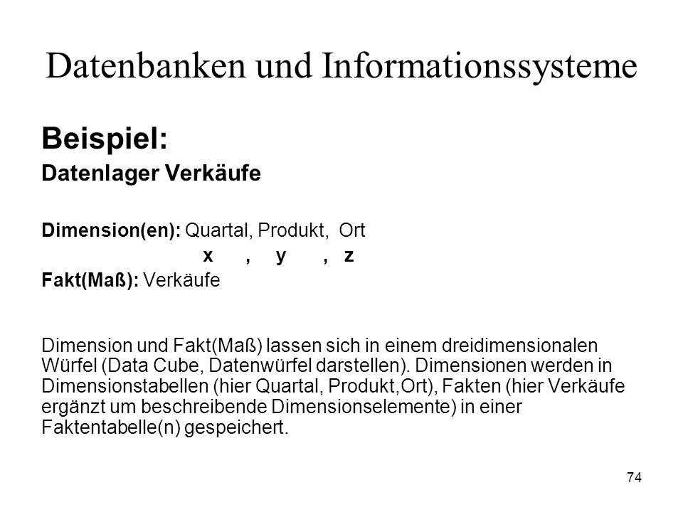 74 Datenbanken und Informationssysteme Beispiel: Datenlager Verkäufe Dimension(en): Quartal, Produkt, Ort x, y, z Fakt(Maß): Verkäufe Dimension und Fa