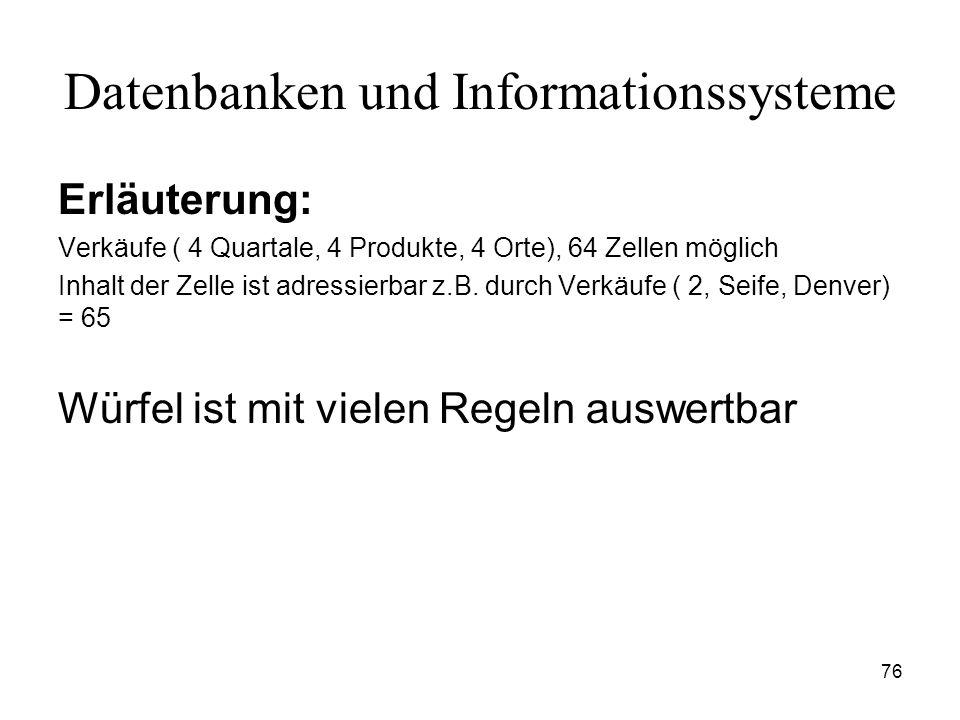 76 Datenbanken und Informationssysteme Erläuterung: Verkäufe ( 4 Quartale, 4 Produkte, 4 Orte), 64 Zellen möglich Inhalt der Zelle ist adressierbar z.