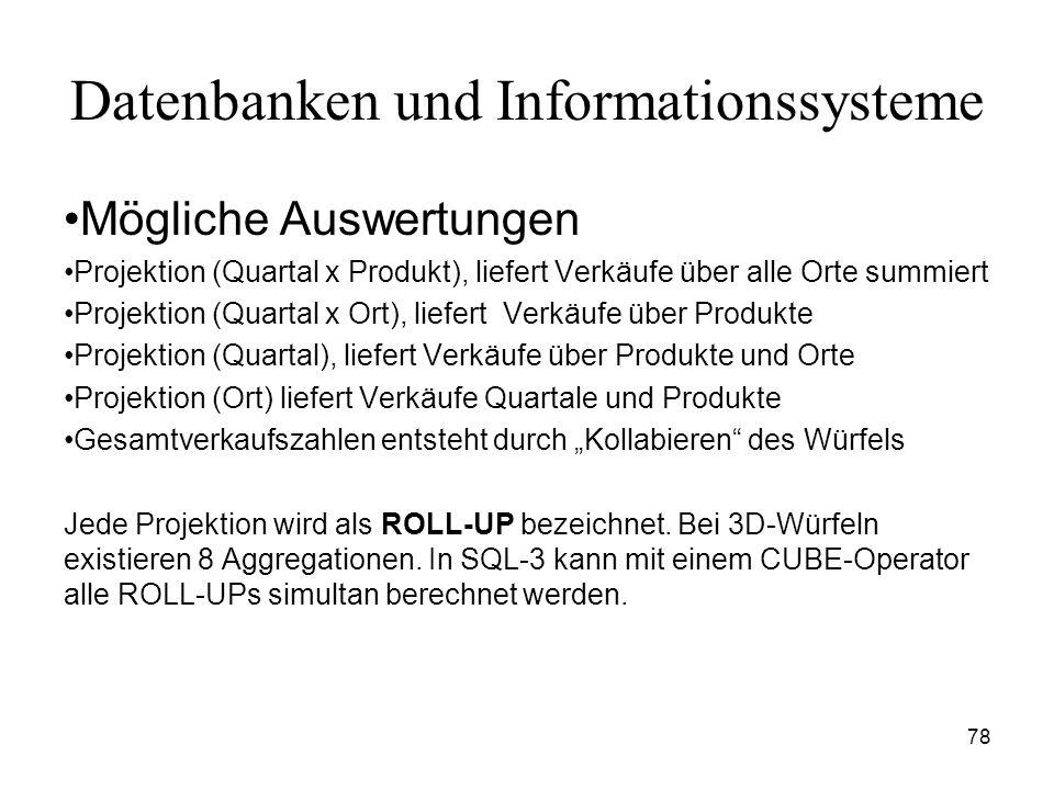 78 Datenbanken und Informationssysteme Mögliche Auswertungen Projektion (Quartal x Produkt), liefert Verkäufe über alle Orte summiert Projektion (Quar