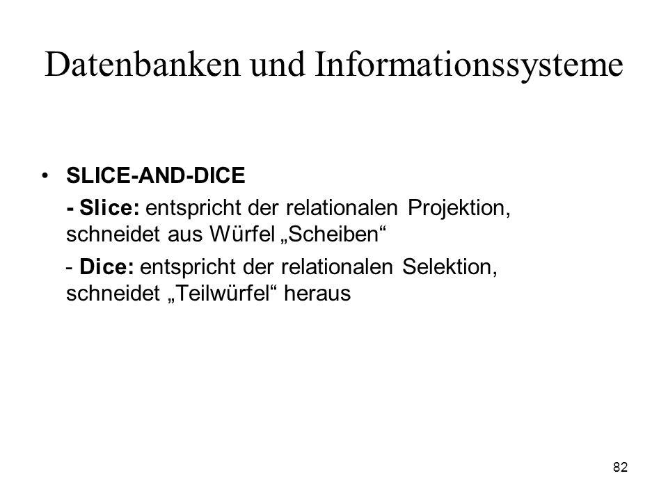 82 Datenbanken und Informationssysteme SLICE-AND-DICE - Slice: entspricht der relationalen Projektion, schneidet aus Würfel Scheiben - Dice: entsprich