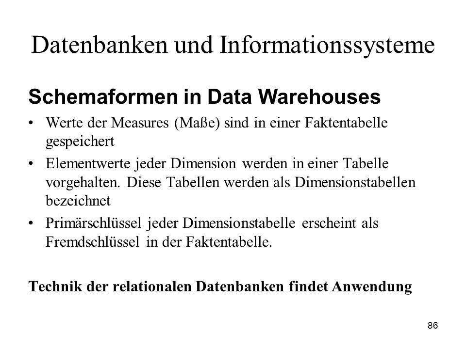 86 Datenbanken und Informationssysteme Schemaformen in Data Warehouses Werte der Measures (Maße) sind in einer Faktentabelle gespeichert Elementwerte