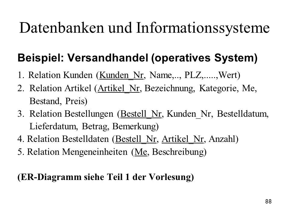 88 Datenbanken und Informationssysteme Beispiel: Versandhandel (operatives System) 1. Relation Kunden (Kunden_Nr, Name,.., PLZ,.....,Wert) 2. Relation