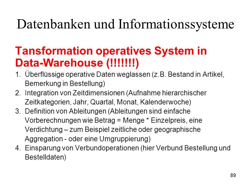 89 Datenbanken und Informationssysteme Tansformation operatives System in Data-Warehouse (!!!!!!!) 1. Überflüssige operative Daten weglassen (z.B. Bes