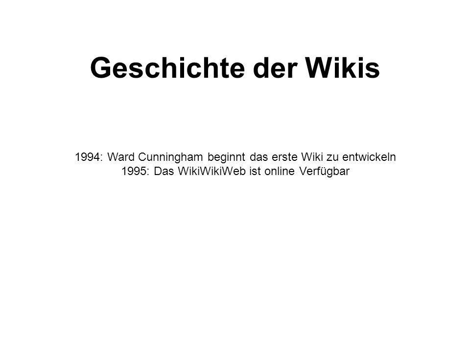 Geschichte der Wikis 1994: Ward Cunningham beginnt das erste Wiki zu entwickeln 1995: Das WikiWikiWeb ist online Verfügbar