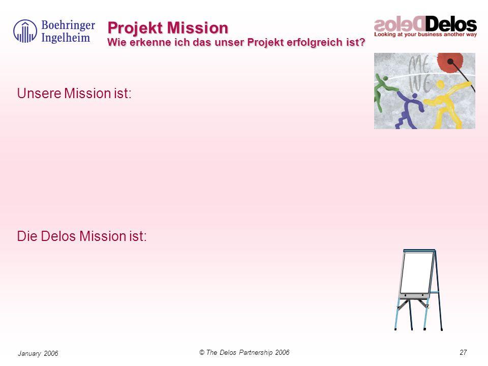 27© The Delos Partnership 2006 January 2006 Projekt Mission Wie erkenne ich das unser Projekt erfolgreich ist? Unsere Mission ist: Die Delos Mission i