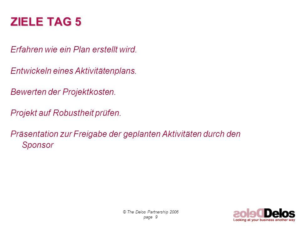 © The Delos Partnership 2006 page 9 ZIELE TAG 5 Erfahren wie ein Plan erstellt wird. Entwickeln eines Aktivitätenplans. Bewerten der Projektkosten. Pr