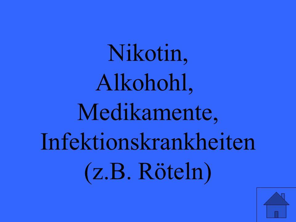 Nikotin, Alkohohl, Medikamente, Infektionskrankheiten (z.B. Röteln)