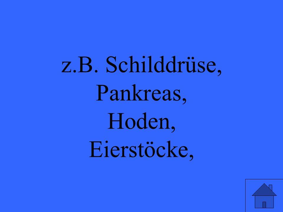 z.B. Schilddrüse, Pankreas, Hoden, Eierstöcke,