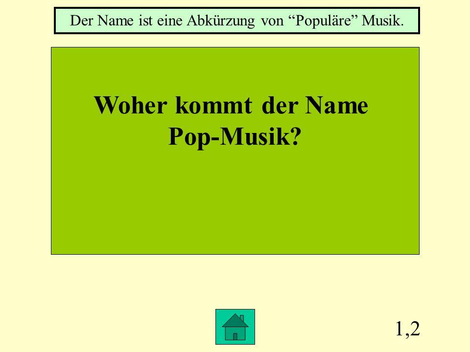 1,2 Woher kommt der Name Pop-Musik? Der Name ist eine Abkürzung von Populäre Musik.