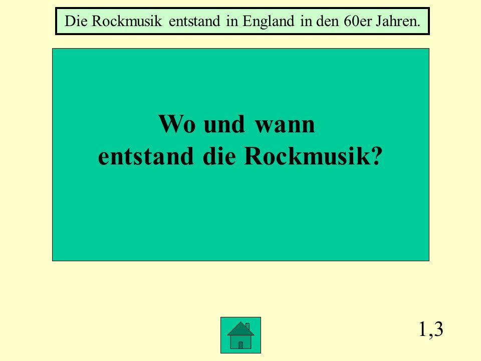 1,3 Wo und wann entstand die Rockmusik? Die Rockmusik entstand in England in den 60er Jahren.
