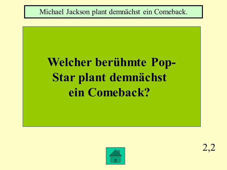 2,2 Welcher berühmte Pop- Star plant demnächst ein Comeback.
