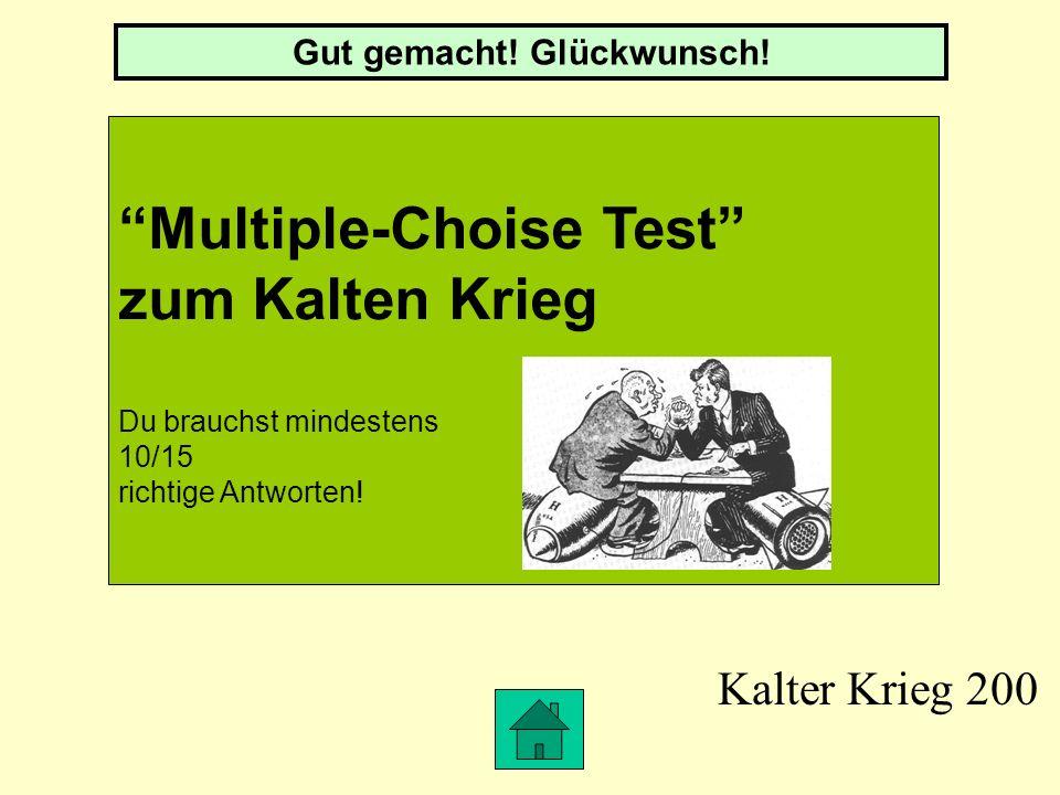 Kalter Krieg 200 Multiple-Choise Test zum Kalten Krieg Du brauchst mindestens 10/15 richtige Antworten.