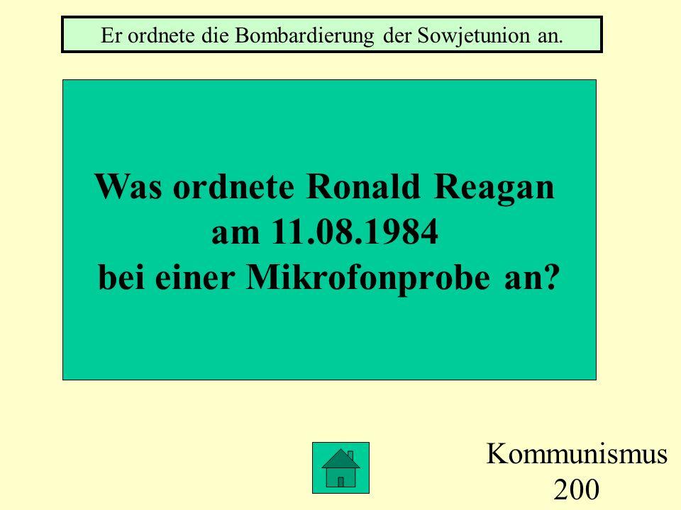 Kommunismus 200 Was ordnete Ronald Reagan am 11.08.1984 bei einer Mikrofonprobe an.