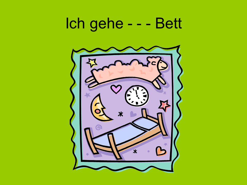Ich gehe - - - Bett